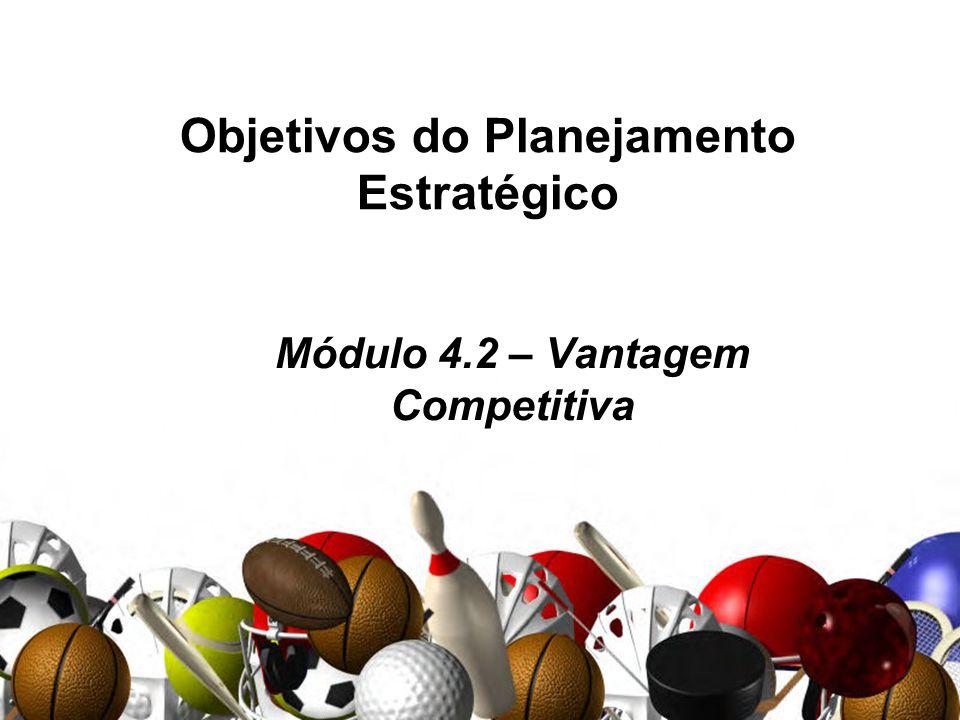 Objetivos do Planejamento Estratégico Módulo 4.2 – Vantagem Competitiva