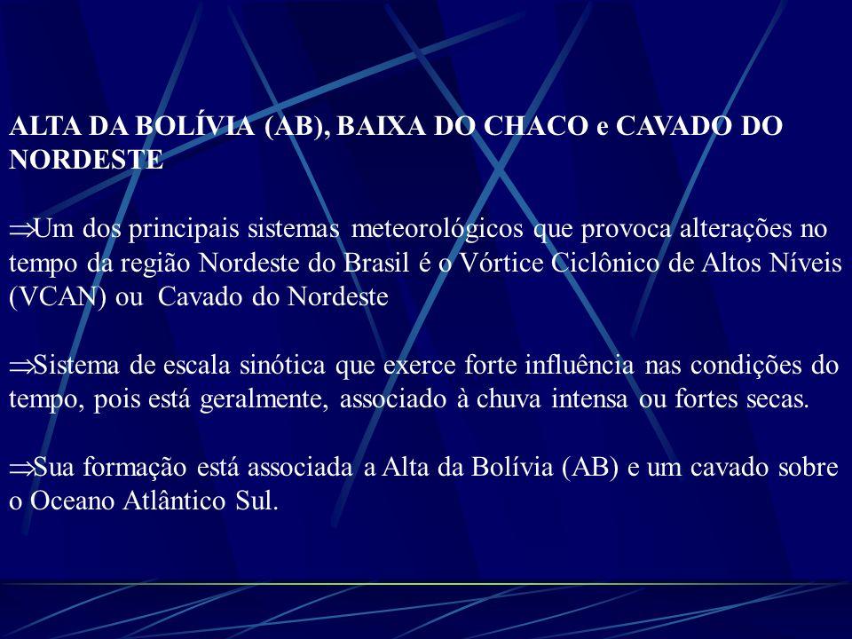 ALTA DA BOLÍVIA (AB), BAIXA DO CHACO e CAVADO DO NORDESTE Um dos principais sistemas meteorológicos que provoca alterações no tempo da região Nordeste