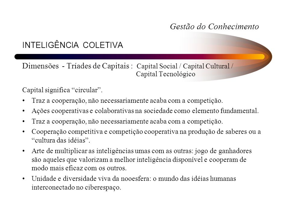 INTELIGÊNCIA COLETIVA Dimensões - Tríades de Capitais : Capital Social / Capital Cultural / Capital Tecnológico Capital significa circular. Traz a coo