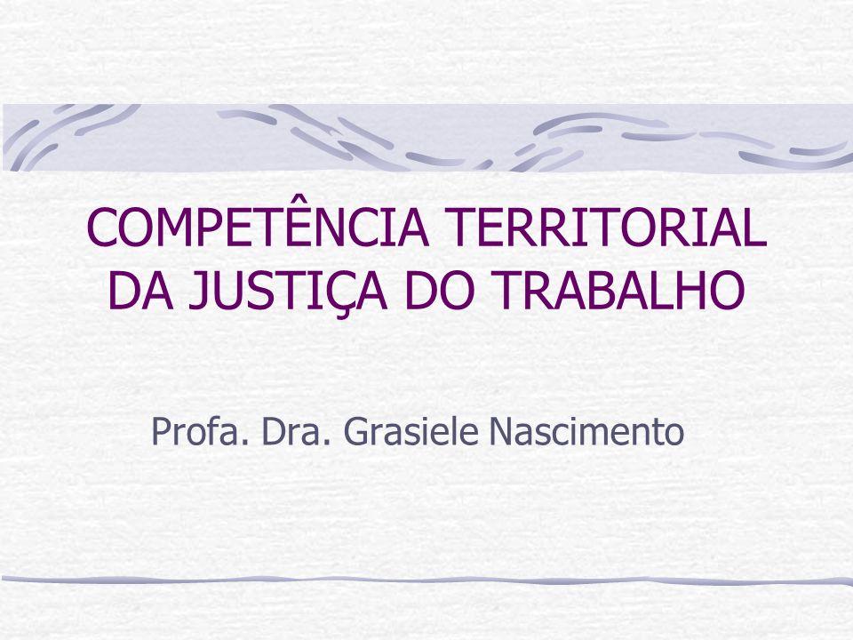 COMPETÊNCIA TERRITORIAL DA JUSTIÇA DO TRABALHO Profa. Dra. Grasiele Nascimento
