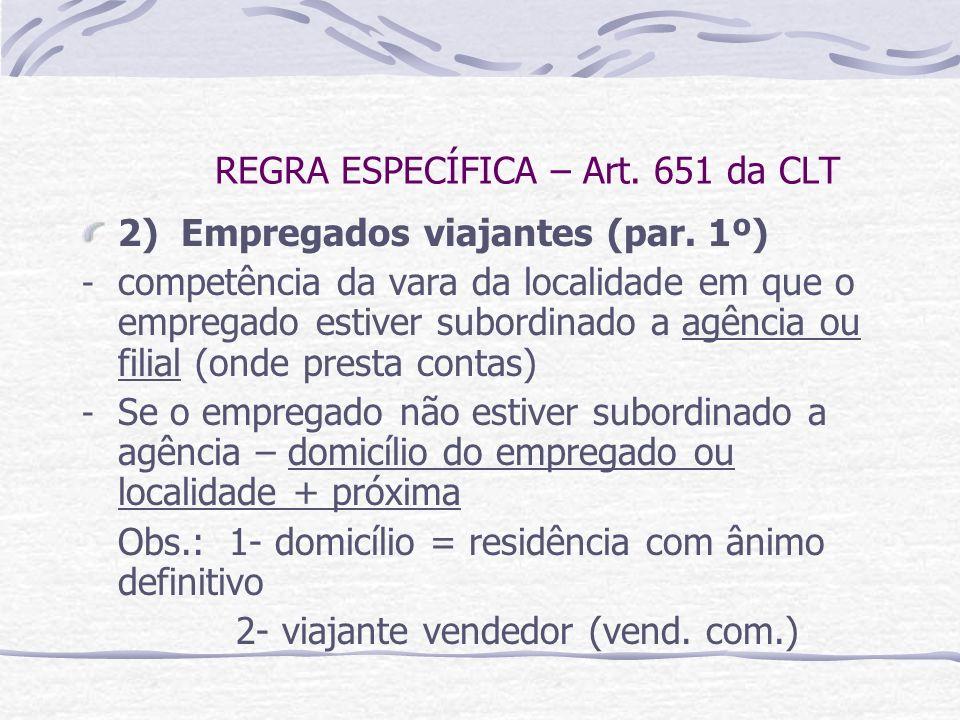 REGRA ESPECÍFICA – Art. 651 da CLT 2) Empregados viajantes (par. 1º) - competência da vara da localidade em que o empregado estiver subordinado a agên