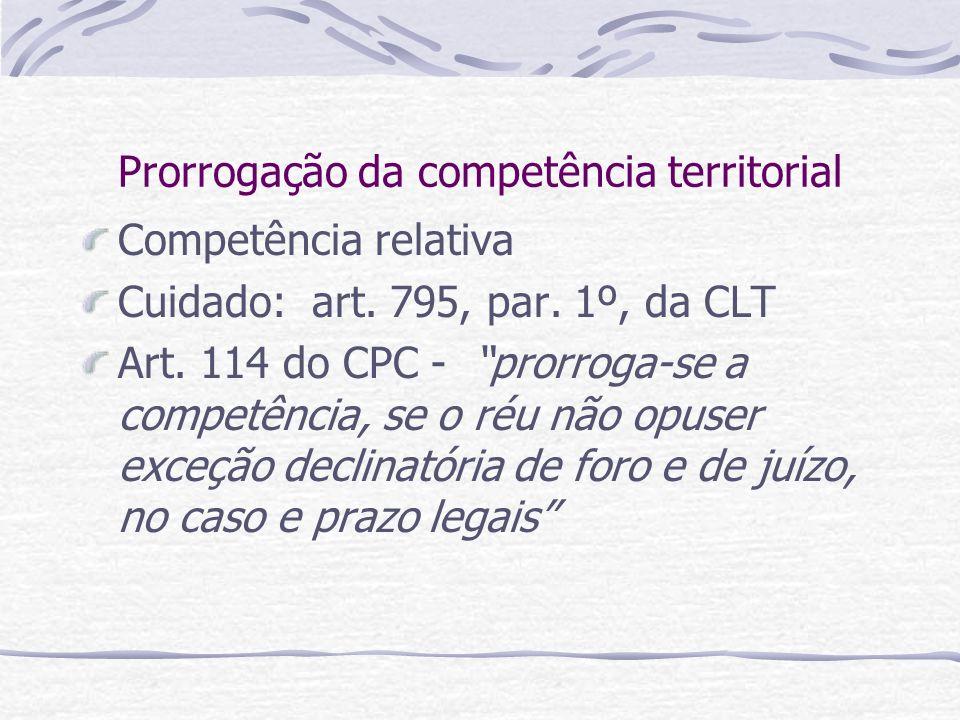 Prorrogação da competência territorial Competência relativa Cuidado: art. 795, par. 1º, da CLT Art. 114 do CPC - prorroga-se a competência, se o réu n