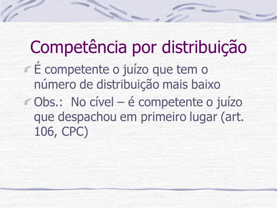 Competência por distribuição É competente o juízo que tem o número de distribuição mais baixo Obs.: No cível – é competente o juízo que despachou em p