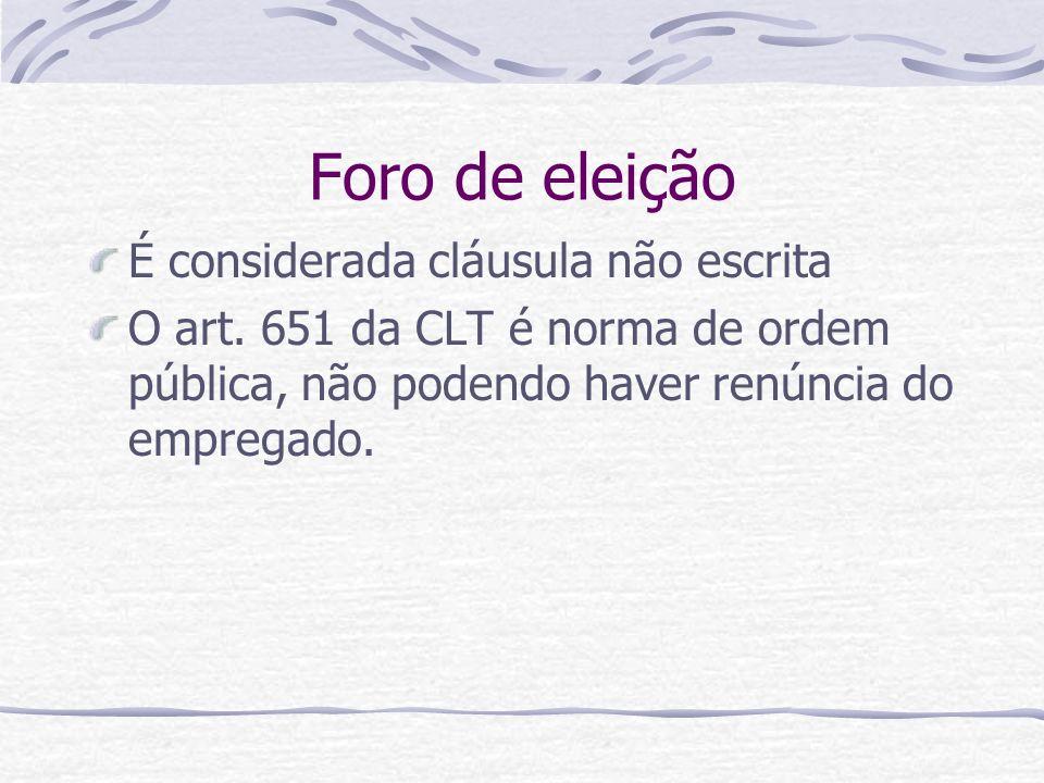 Foro de eleição É considerada cláusula não escrita O art. 651 da CLT é norma de ordem pública, não podendo haver renúncia do empregado.