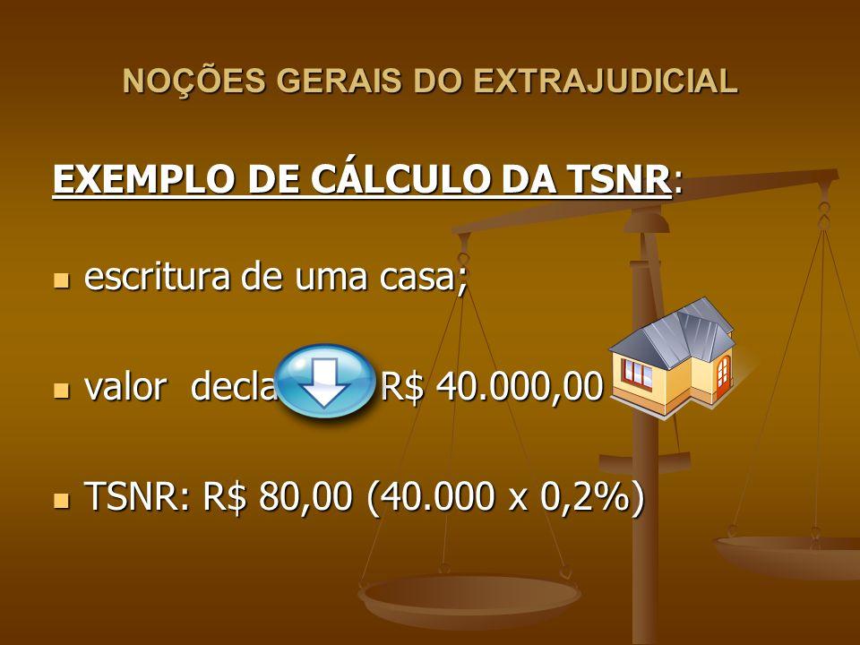 NOÇÕES GERAIS DO EXTRAJUDICIAL EXEMPLO DE CÁLCULO DA TSNR: escritura de uma casa; escritura de uma casa; valor declarado: R$ 40.000,00 valor declarado