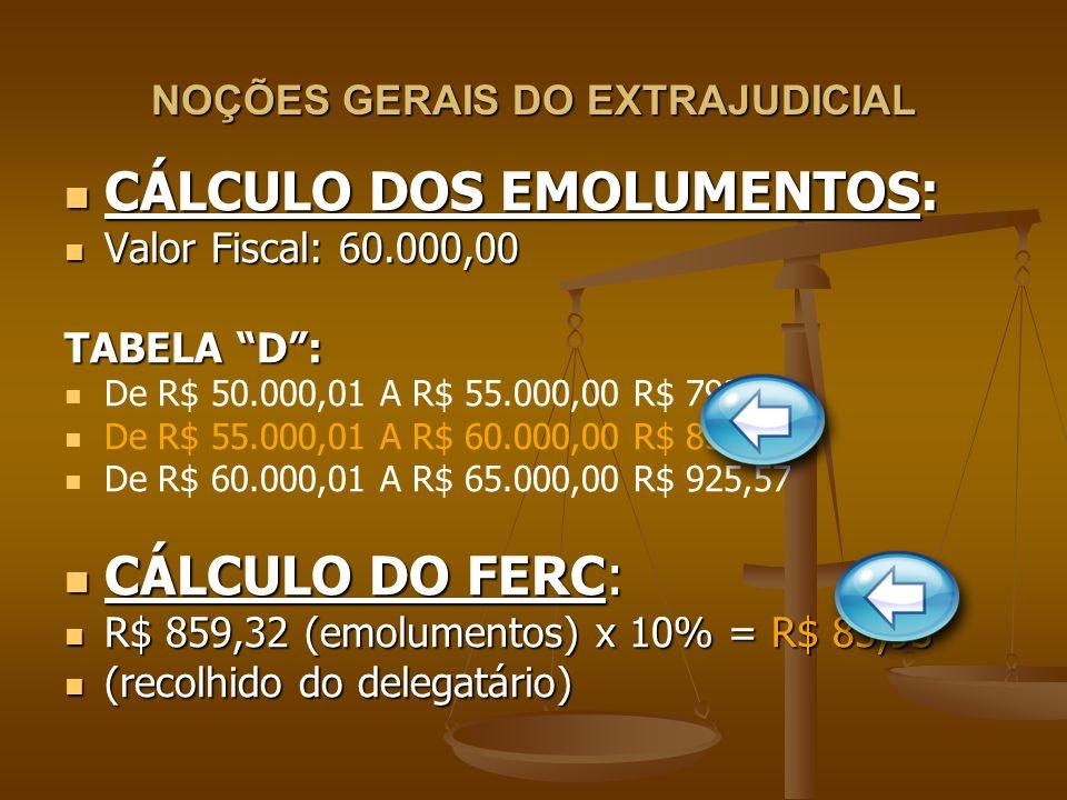 NOÇÕES GERAIS DO EXTRAJUDICIAL CÁLCULO DOS EMOLUMENTOS: CÁLCULO DOS EMOLUMENTOS: Valor Fiscal: 60.000,00 Valor Fiscal: 60.000,00 TABELA D: De R$ 50.00