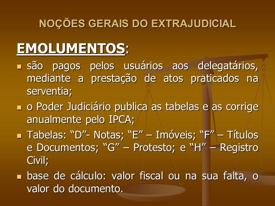 NOÇÕES GERAIS DO EXTRAJUDICIAL EMOLUMENTOS: são pagos pelos usuários aos delegatários, mediante a prestação de atos praticados na serventia; são pagos