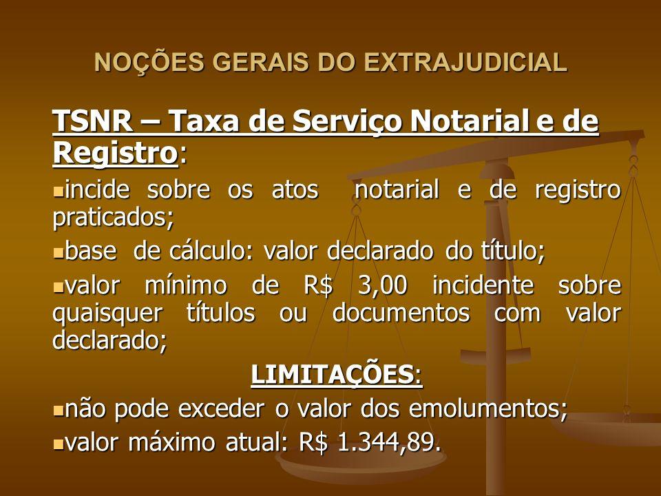 NOÇÕES GERAIS DO EXTRAJUDICIAL TSNR – Taxa de Serviço Notarial e de Registro: incide sobre os atos notarial e de registro praticados; incide sobre os
