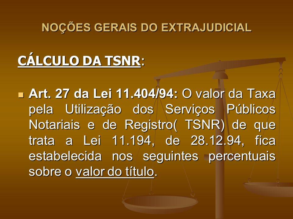 NOÇÕES GERAIS DO EXTRAJUDICIAL CÁLCULO DA TSNR: Art. 27 da Lei 11.404/94: O valor da Taxa pela Utilização dos Serviços Públicos Notariais e de Registr