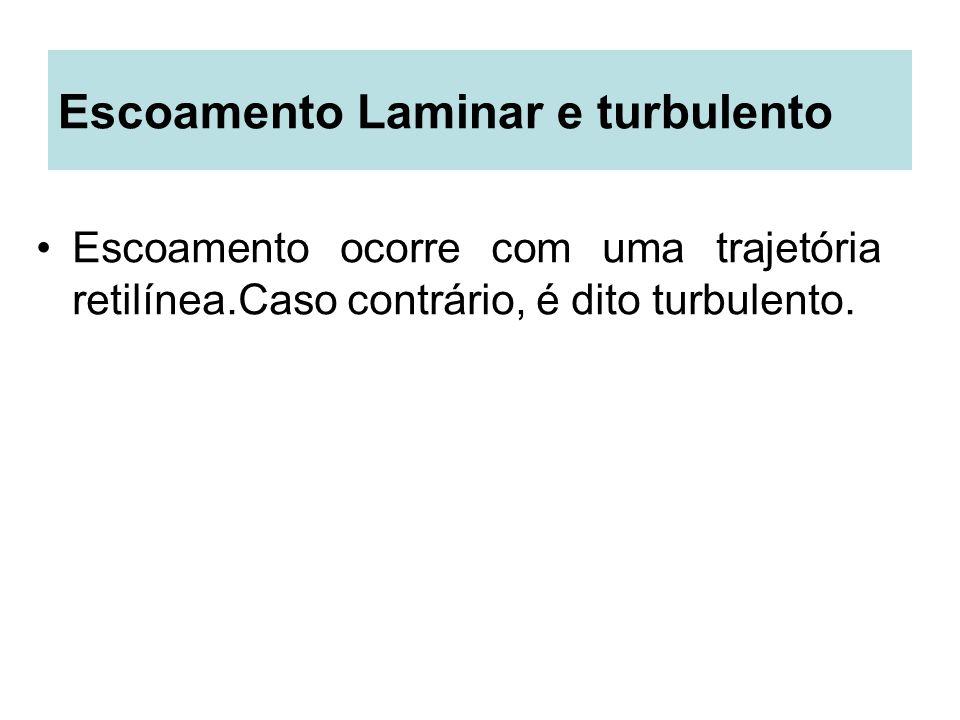 Escoamento Laminar e turbulento Escoamento ocorre com uma trajetória retilínea.Caso contrário, é dito turbulento.