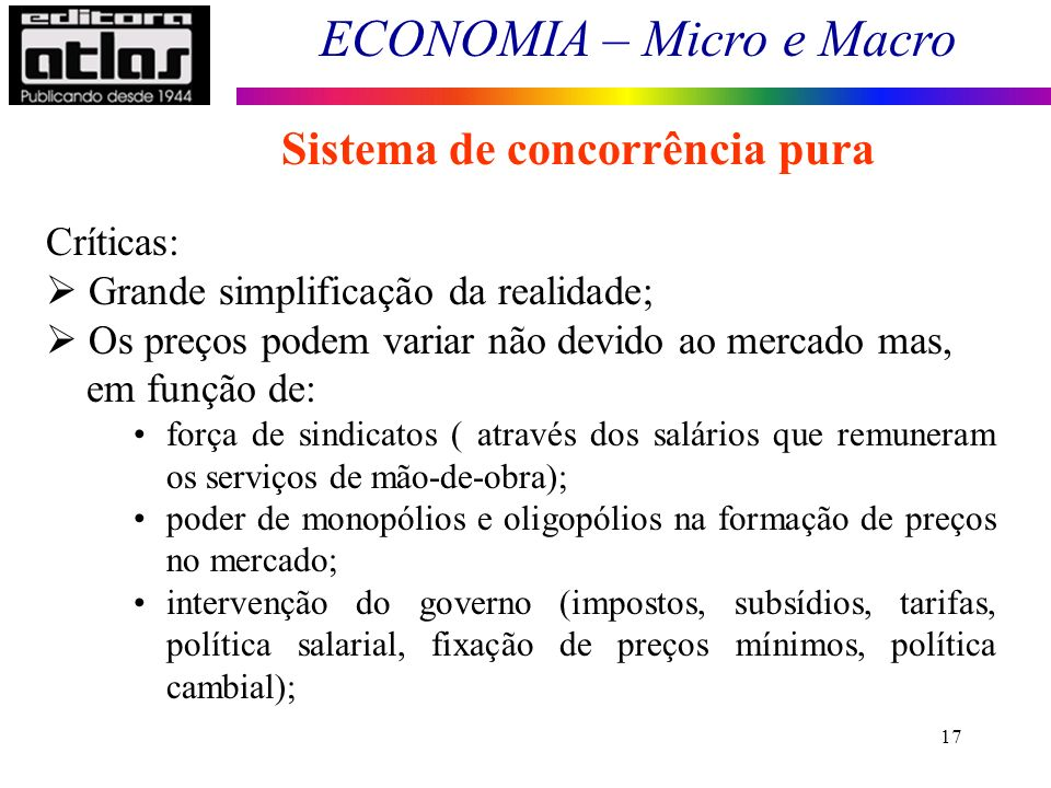 ECONOMIA – Micro e Macro 17 Sistema de concorrência pura Críticas: Grande simplificação da realidade; Os preços podem variar não devido ao mercado mas