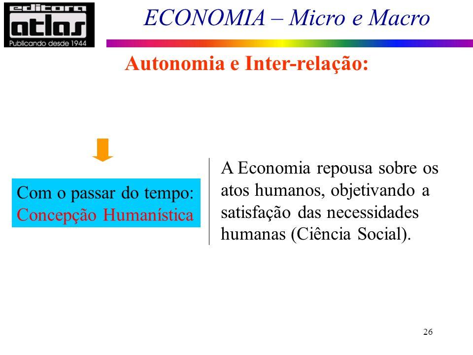 ECONOMIA – Micro e Macro 26 Autonomia e Inter-relação: Com o passar do tempo: Concepção Humanística A Economia repousa sobre os atos humanos, objetiva