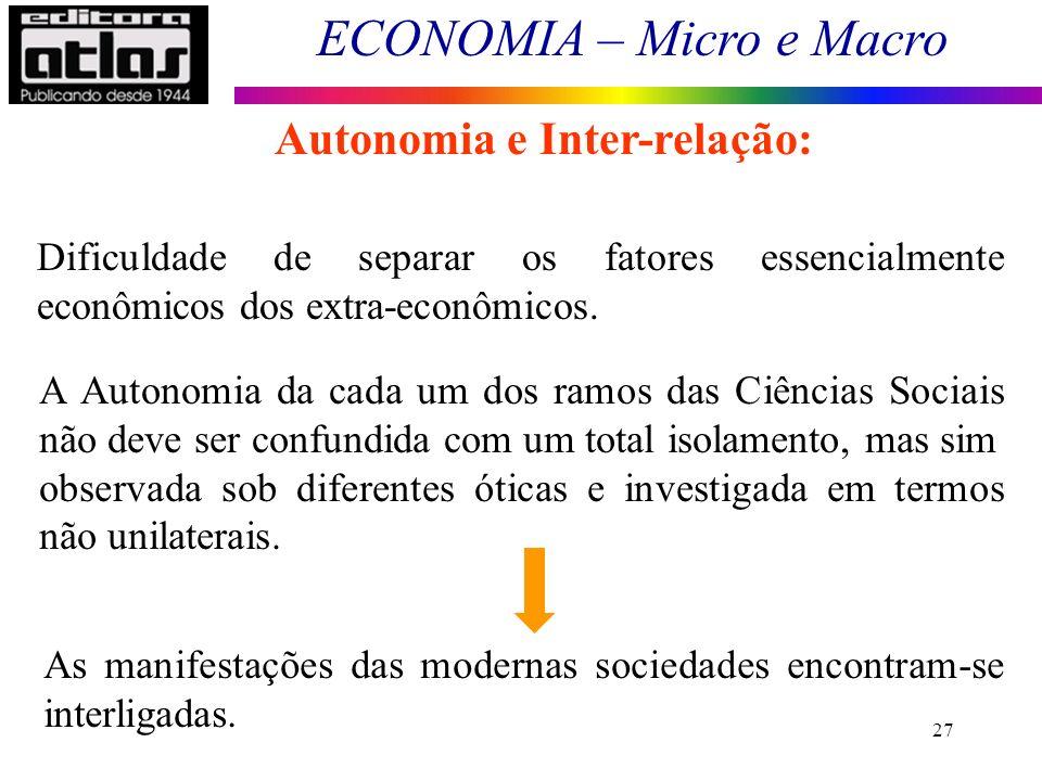 ECONOMIA – Micro e Macro 27 Dificuldade de separar os fatores essencialmente econômicos dos extra-econômicos. A Autonomia da cada um dos ramos das Ciê