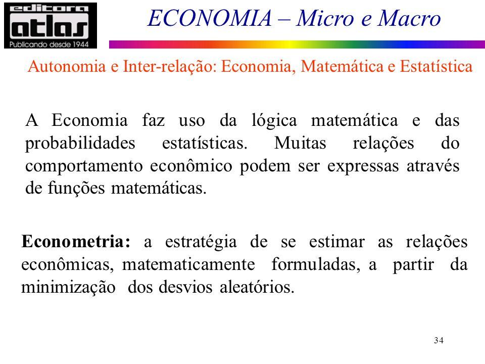 ECONOMIA – Micro e Macro 34 A Economia faz uso da lógica matemática e das probabilidades estatísticas. Muitas relações do comportamento econômico pode