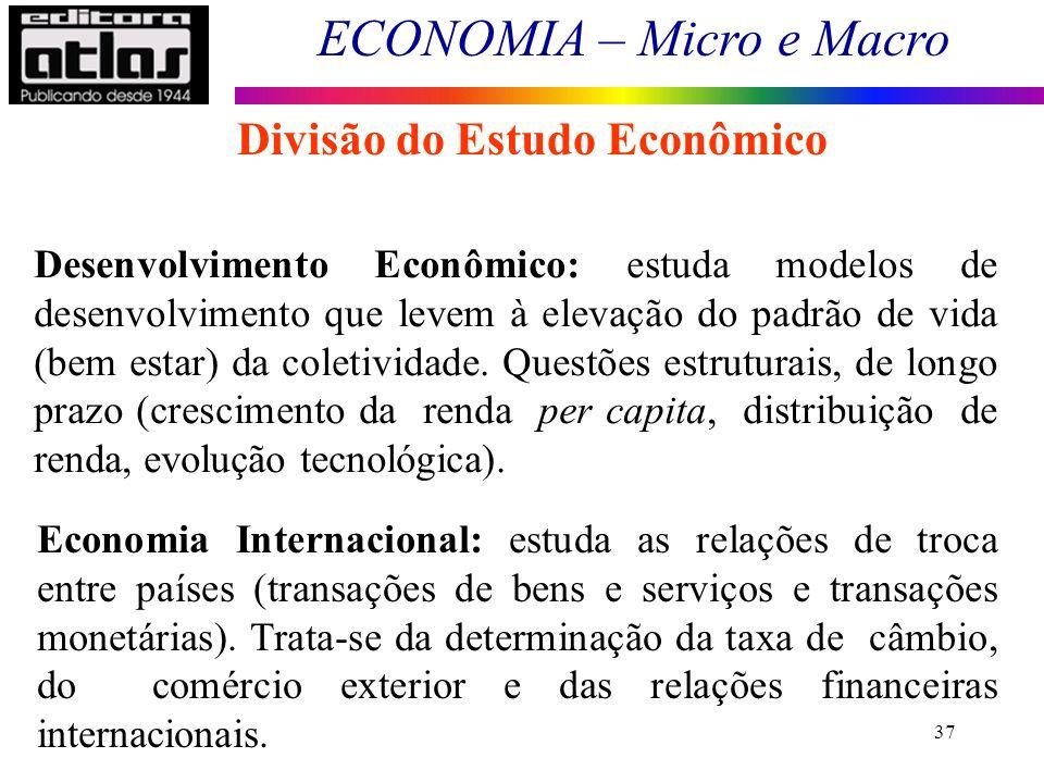 ECONOMIA – Micro e Macro 37 Divisão do Estudo Econômico Desenvolvimento Econômico: estuda modelos de desenvolvimento que levem à elevação do padrão de