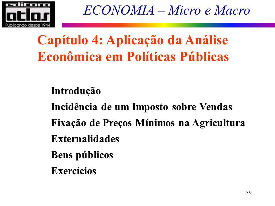 ECONOMIA – Micro e Macro 39 Introdução Incidência de um Imposto sobre Vendas Fixação de Preços Mínimos na Agricultura Externalidades Bens públicos Exe