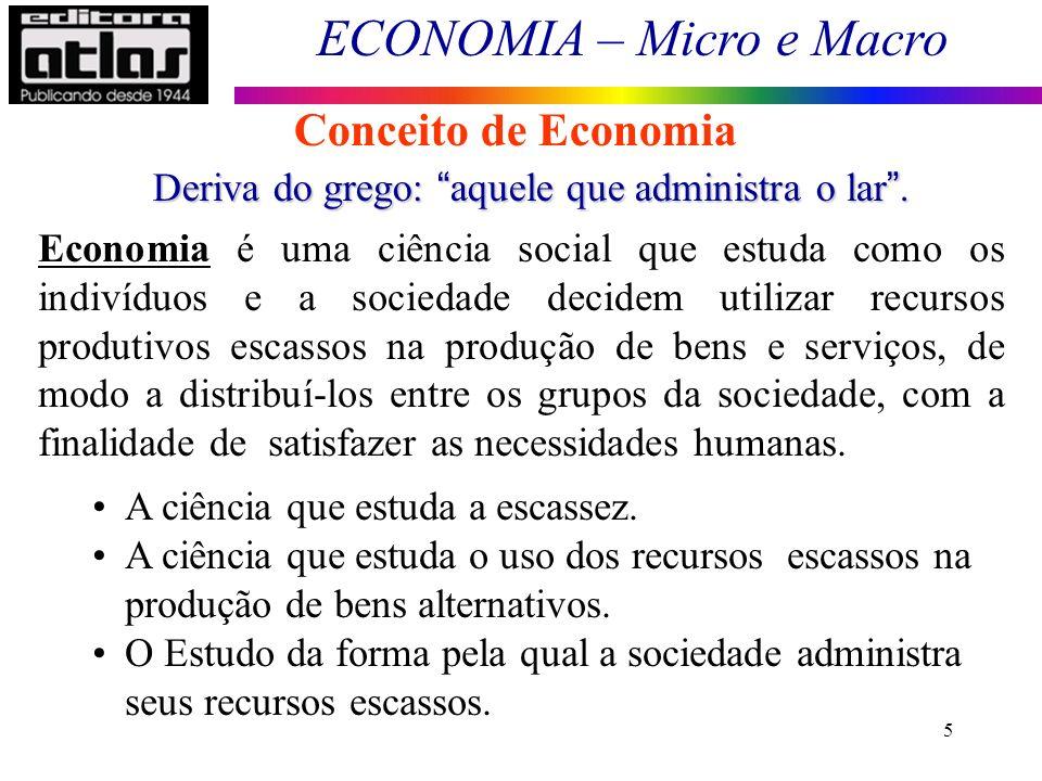 ECONOMIA – Micro e Macro 5 Conceito de Economia Deriva do grego: aquele que administra o lar. Economia é uma ciência social que estuda como os indivíd