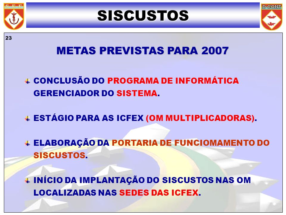23 SISCUSTOS METAS PREVISTAS PARA 2007 CONCLUSÃO DO PROGRAMA DE INFORMÁTICA GERENCIADOR DO SISTEMA. ESTÁGIO PARA AS ICFEX (OM MULTIPLICADORAS). ELABOR