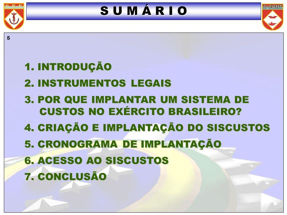 5 1. INTRODUÇÃO 2. INSTRUMENTOS LEGAIS 3. POR QUE IMPLANTAR UM SISTEMA DE CUSTOS NO EXÉRCITO BRASILEIRO? 4. CRIAÇÃO E IMPLANTAÇÃO DO SISCUSTOS 5. CRON