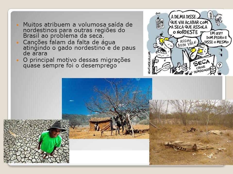 Muitos atribuem a volumosa saída de nordestinos para outras regiões do Brasil ao problema da seca. Canções falam da falta de água atingindo o gado nor