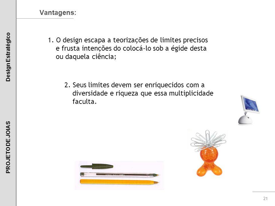 21 Vantagens: 1. O design escapa a teorizações de limites precisos e frusta intenções do colocá-lo sob a égide desta ou daquela ciência; 2. Seus limit