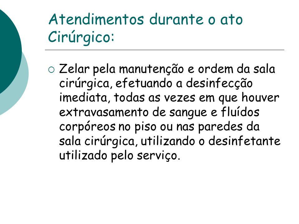 Atendimentos durante o ato Cirúrgico: Zelar pela manutenção e ordem da sala cirúrgica, efetuando a desinfecção imediata, todas as vezes em que houver