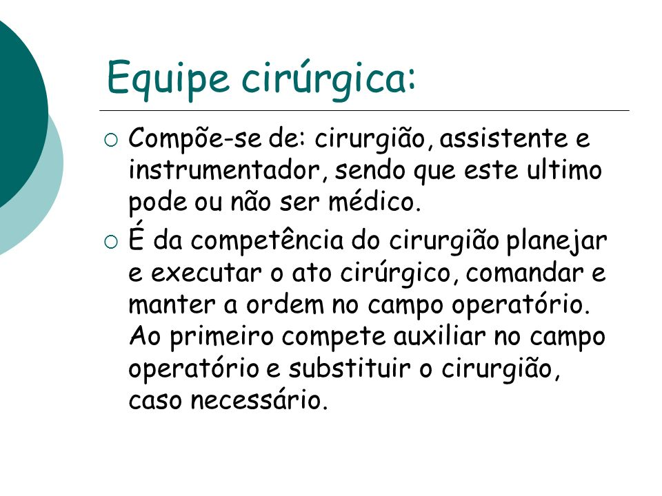 Equipe cirúrgica: Compõe-se de: cirurgião, assistente e instrumentador, sendo que este ultimo pode ou não ser médico. É da competência do cirurgião pl
