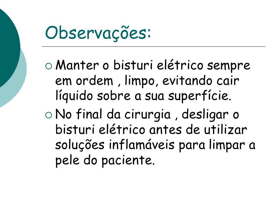 Observações: Manter o bisturi elétrico sempre em ordem, limpo, evitando cair líquido sobre a sua superfície. No final da cirurgia, desligar o bisturi