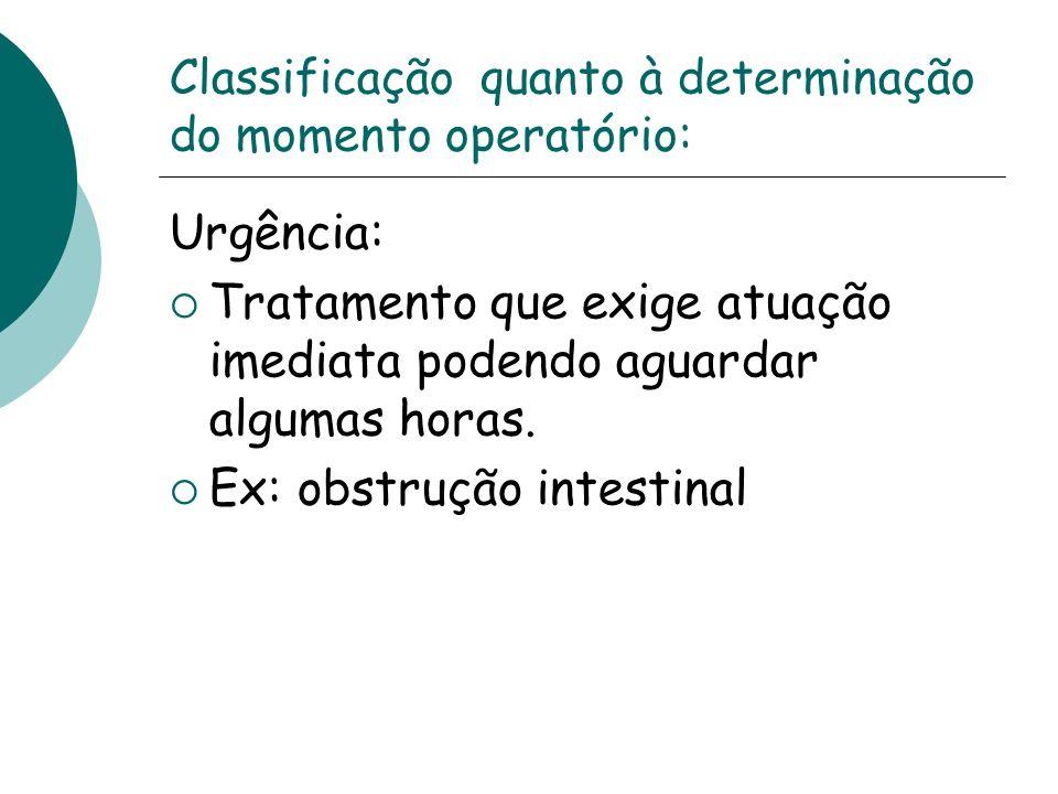 Classificação quanto à determinação do momento operatório: Urgência: Tratamento que exige atuação imediata podendo aguardar algumas horas. Ex: obstruç