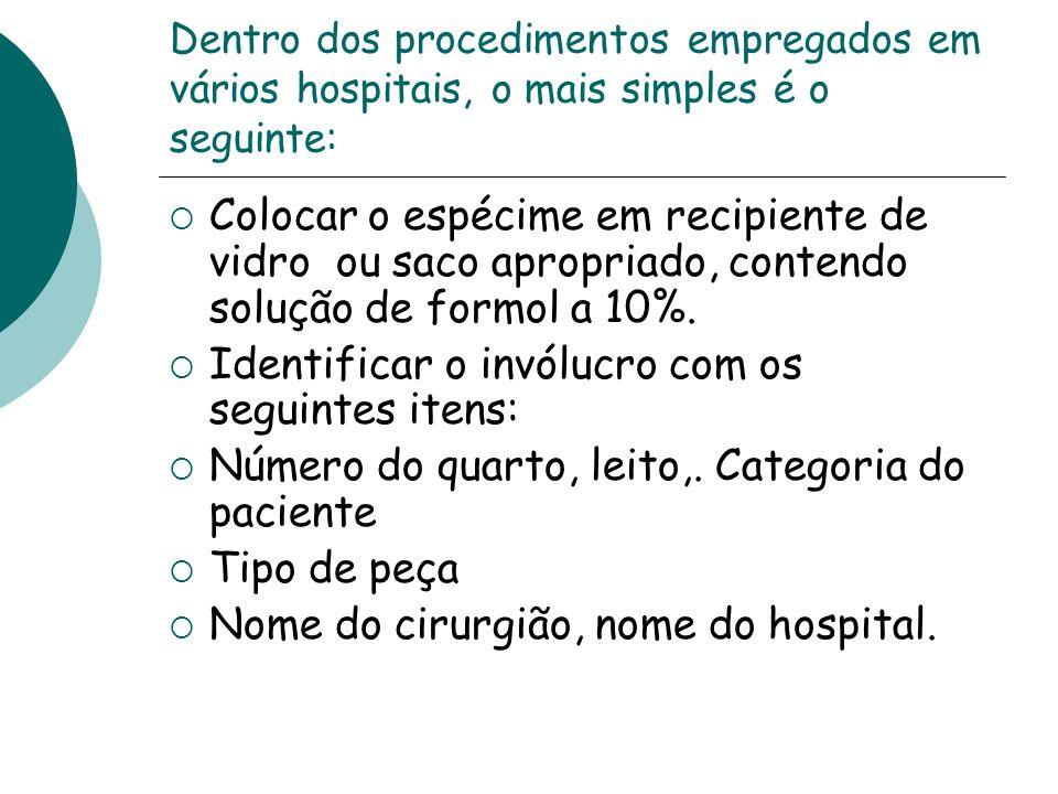 Dentro dos procedimentos empregados em vários hospitais, o mais simples é o seguinte: Colocar o espécime em recipiente de vidro ou saco apropriado, co