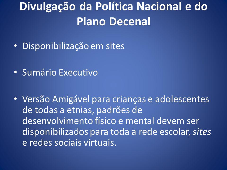 Divulgação da Política Nacional e do Plano Decenal Disponibilização em sites Sumário Executivo Versão Amigável para crianças e adolescentes de todas a
