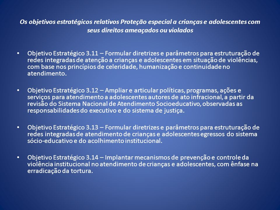 Os objetivos estratégicos relativos Proteção especial a crianças e adolescentes com seus direitos ameaçados ou violados Objetivo Estratégico 3.11 – Fo