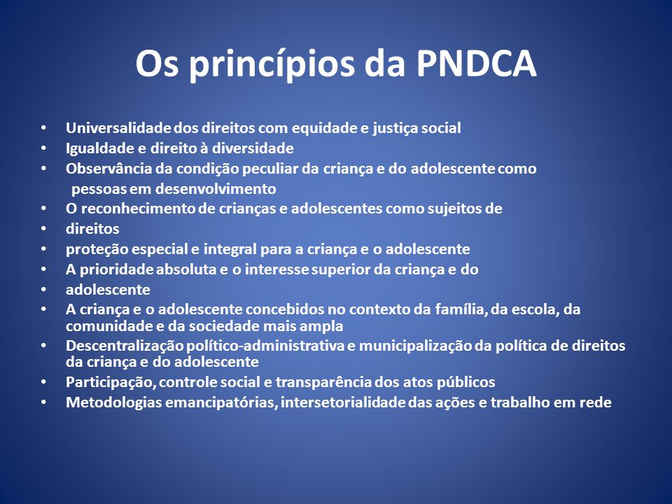Os princípios da PNDCA Universalidade dos direitos com equidade e justiça social Igualdade e direito à diversidade Observância da condição peculiar da