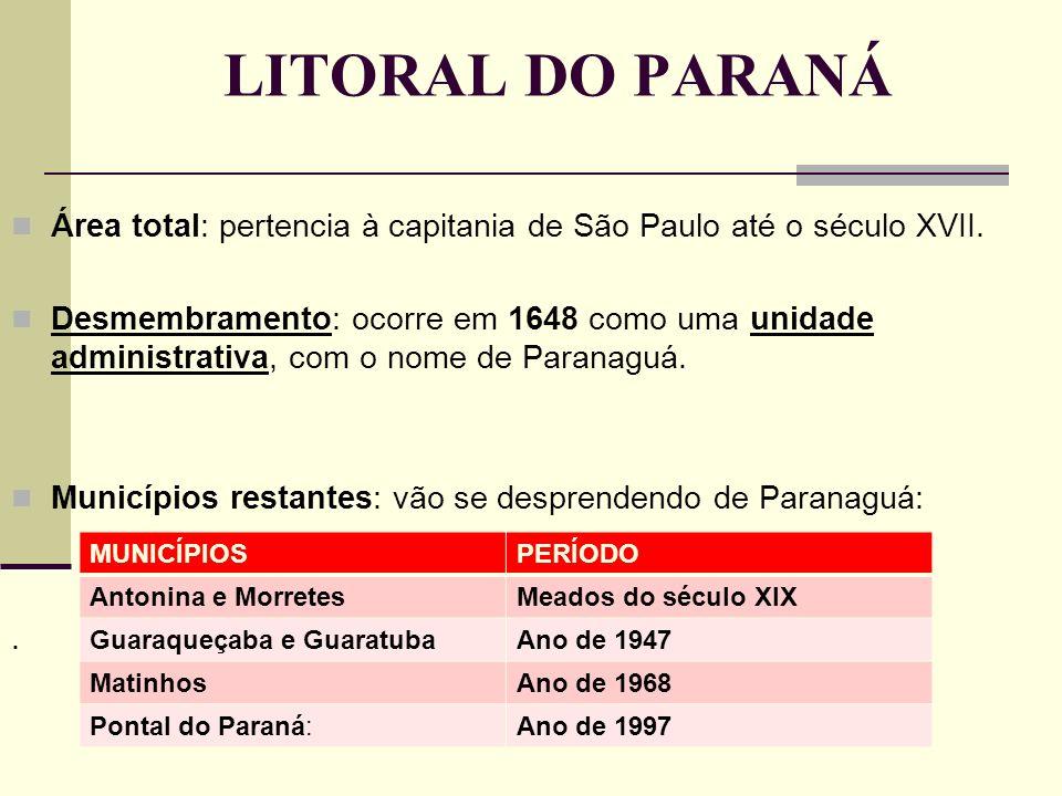 LITORAL DO PARANÁ Área total: pertencia à capitania de São Paulo até o século XVII. Desmembramento: ocorre em 1648 como uma unidade administrativa, co