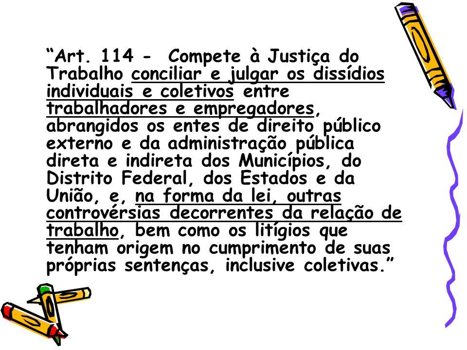 Art. 114 - Compete à Justiça do Trabalho conciliar e julgar os dissídios individuais e coletivos entre trabalhadores e empregadores, abrangidos os ent