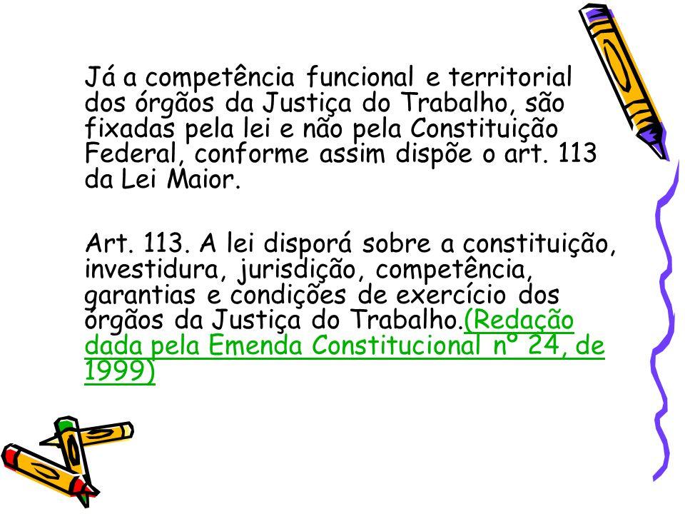 Já a competência funcional e territorial dos órgãos da Justiça do Trabalho, são fixadas pela lei e não pela Constituição Federal, conforme assim dispõ