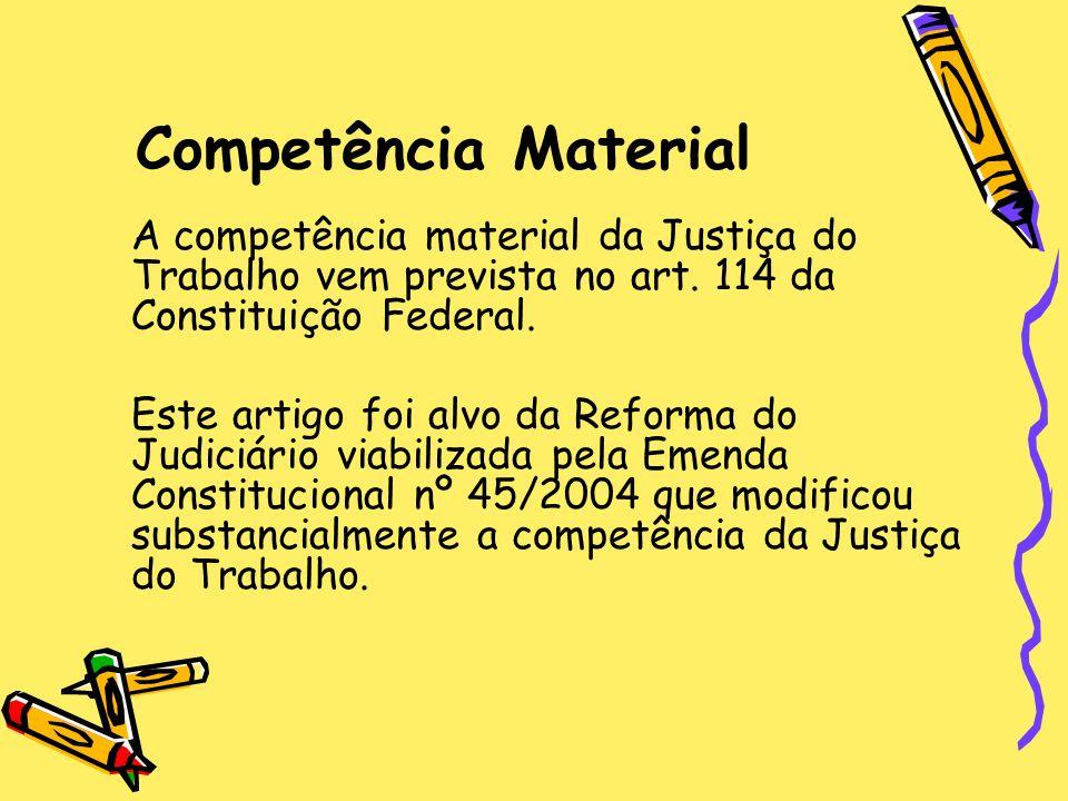 Competência Material A competência material da Justiça do Trabalho vem prevista no art. 114 da Constituição Federal. Este artigo foi alvo da Reforma d