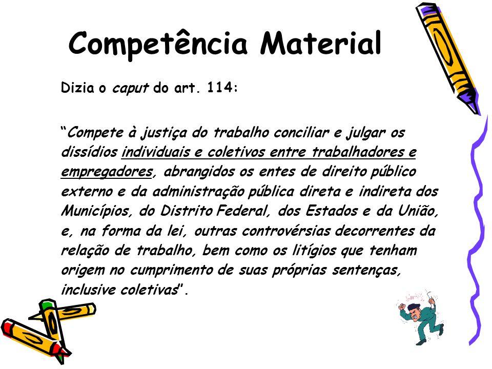 Dizia o caput do art. 114: Compete à justiça do trabalho conciliar e julgar os dissídios individuais e coletivos entre trabalhadores e empregadores, a