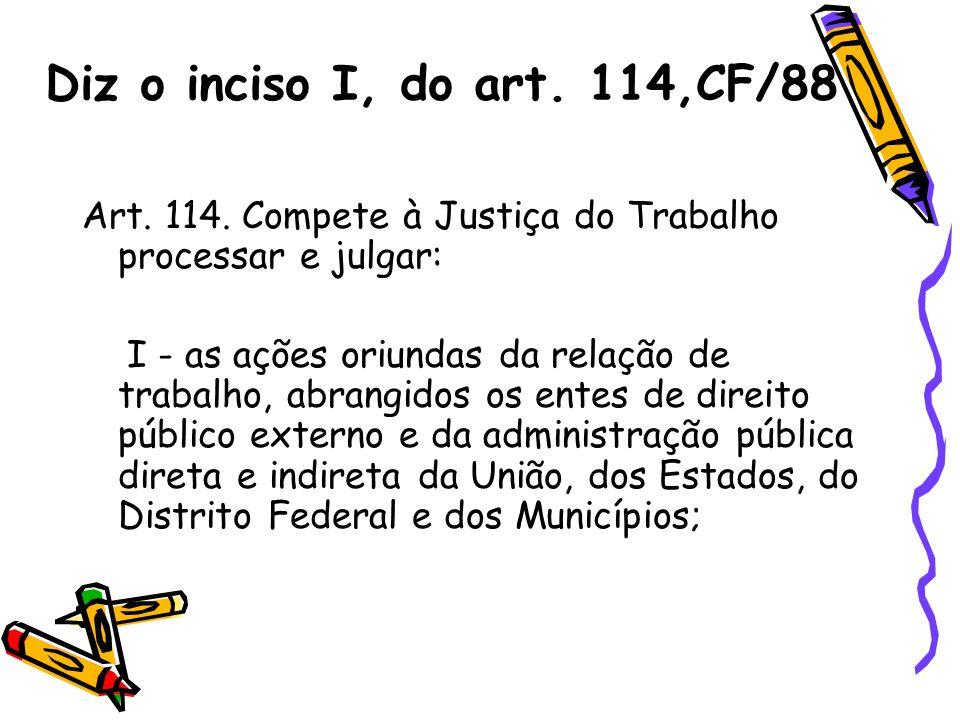 Diz o inciso I, do art. 114,CF/88 Art. 114. Compete à Justiça do Trabalho processar e julgar: I - as ações oriundas da relação de trabalho, abrangidos