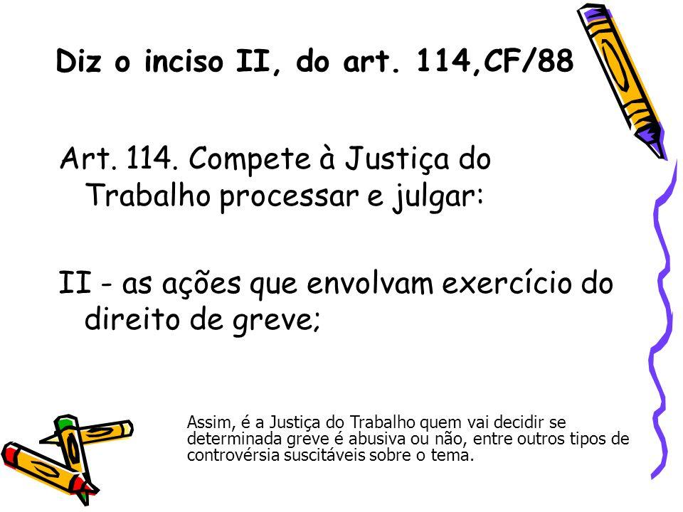 Diz o inciso II, do art. 114,CF/88 Art. 114. Compete à Justiça do Trabalho processar e julgar: II - as ações que envolvam exercício do direito de grev