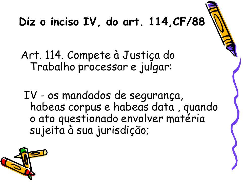Diz o inciso IV, do art. 114,CF/88 Art. 114. Compete à Justiça do Trabalho processar e julgar: IV - os mandados de segurança, habeas corpus e habeas d