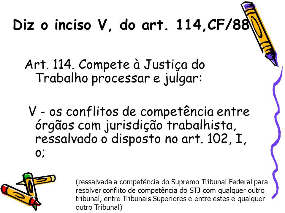 Diz o inciso V, do art. 114,CF/88 Art. 114. Compete à Justiça do Trabalho processar e julgar: V - os conflitos de competência entre órgãos com jurisdi