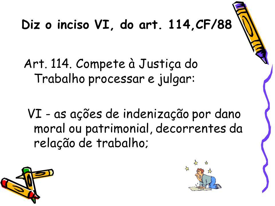 Diz o inciso VI, do art. 114,CF/88 Art. 114. Compete à Justiça do Trabalho processar e julgar: VI - as ações de indenização por dano moral ou patrimon