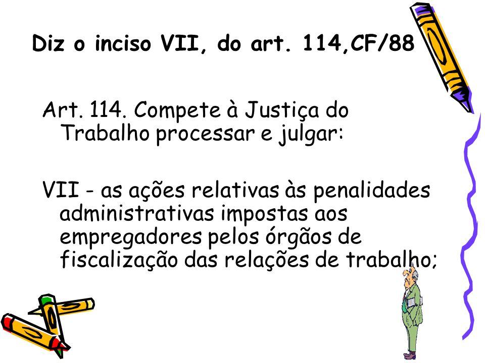 Diz o inciso VII, do art. 114,CF/88 Art. 114. Compete à Justiça do Trabalho processar e julgar: VII - as ações relativas às penalidades administrativa