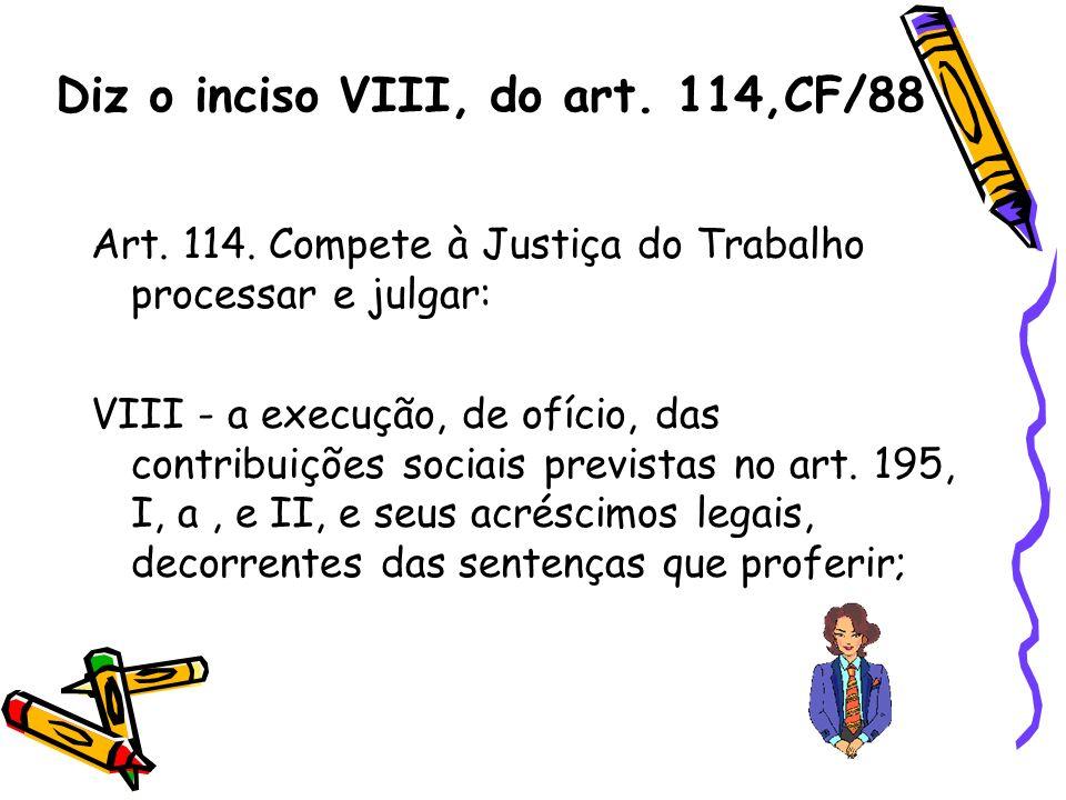 Diz o inciso VIII, do art. 114,CF/88 Art. 114. Compete à Justiça do Trabalho processar e julgar: VIII - a execução, de ofício, das contribuições socia
