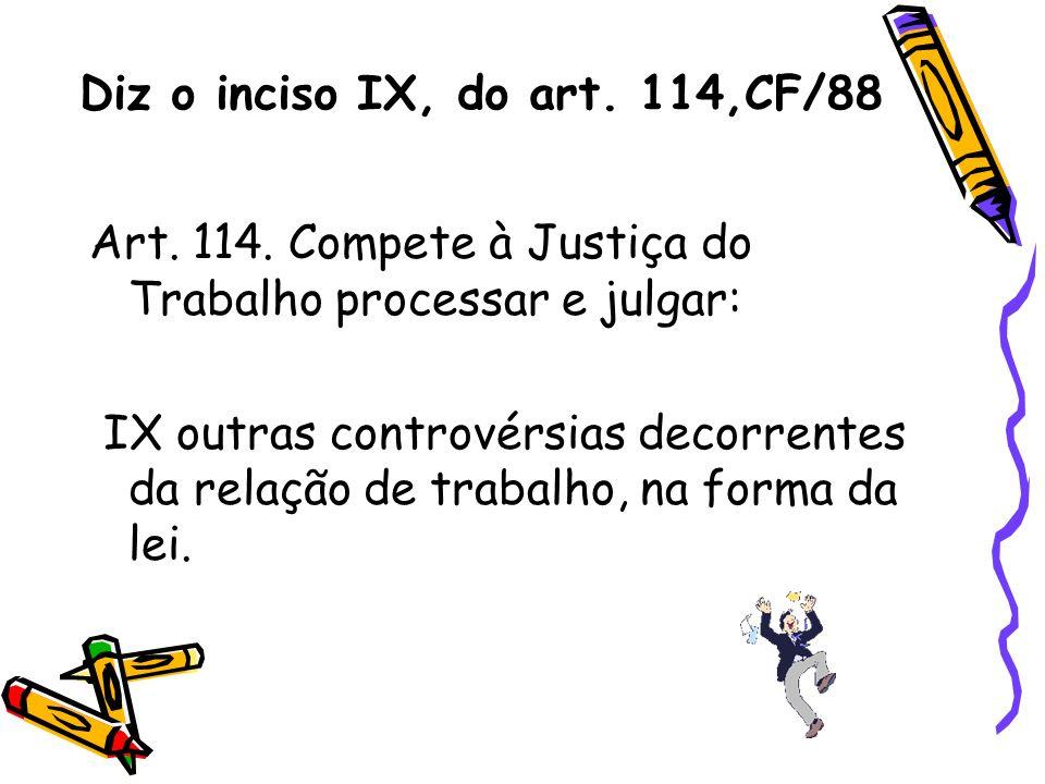 Diz o inciso IX, do art. 114,CF/88 Art. 114. Compete à Justiça do Trabalho processar e julgar: IX outras controvérsias decorrentes da relação de traba