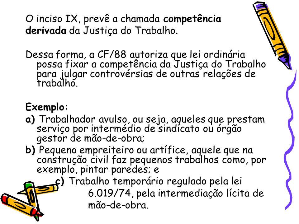 O inciso IX, prevê a chamada competência derivada da Justiça do Trabalho. Dessa forma, a CF/88 autoriza que lei ordinária possa fixar a competência da