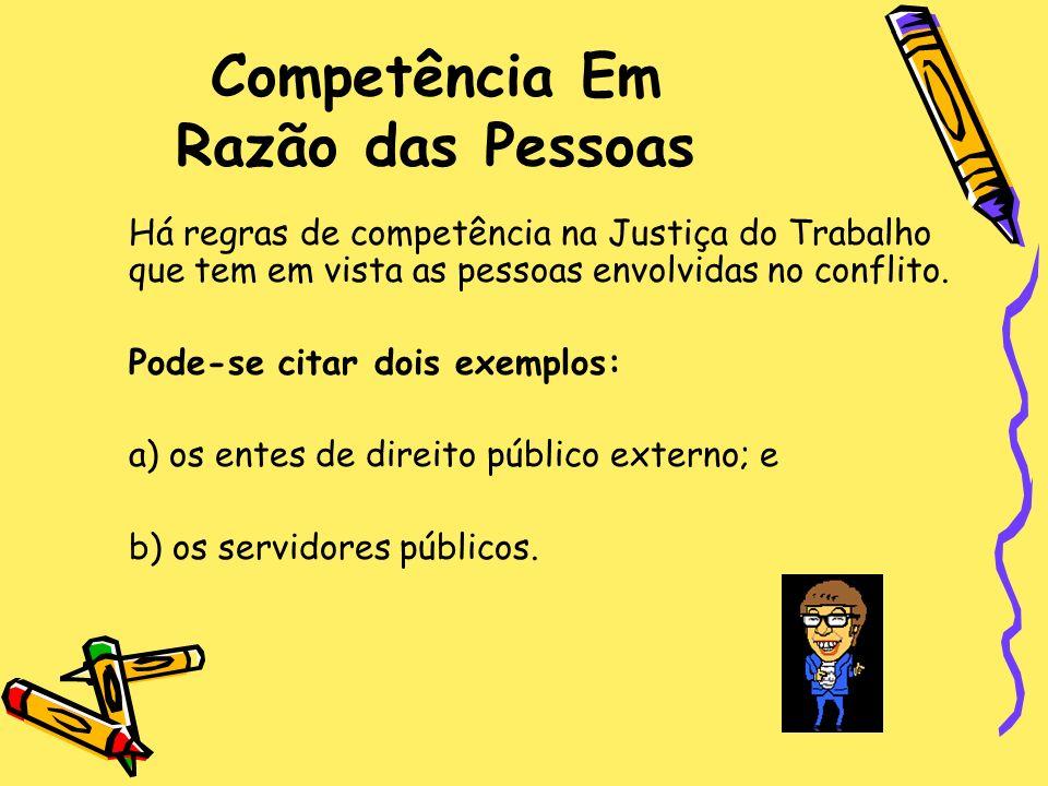 Competência Em Razão das Pessoas Há regras de competência na Justiça do Trabalho que tem em vista as pessoas envolvidas no conflito. Pode-se citar doi