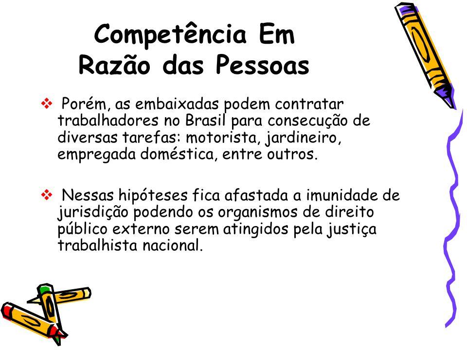Competência Em Razão das Pessoas Porém, as embaixadas podem contratar trabalhadores no Brasil para consecução de diversas tarefas: motorista, jardinei