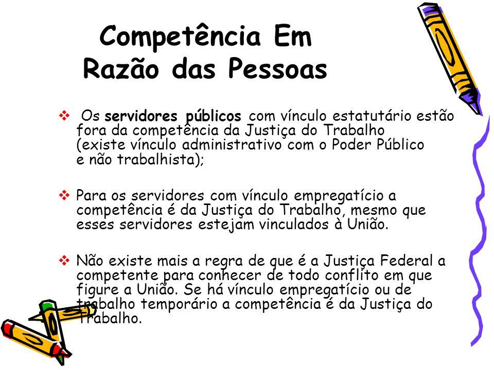 Competência Em Razão das Pessoas Os servidores públicos com vínculo estatutário estão fora da competência da Justiça do Trabalho (existe vínculo admin
